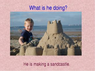 What is he doing? He is making a sandcastle.