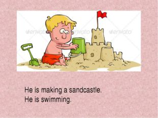 He is making a sandcastle. He is swimming.