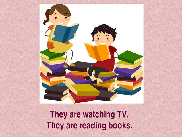 They are watching TV. They are reading books.
