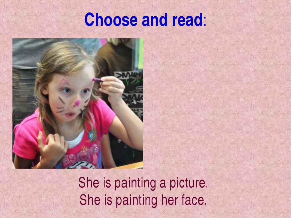 Choose and read: She is painting a picture. She is painting her face.