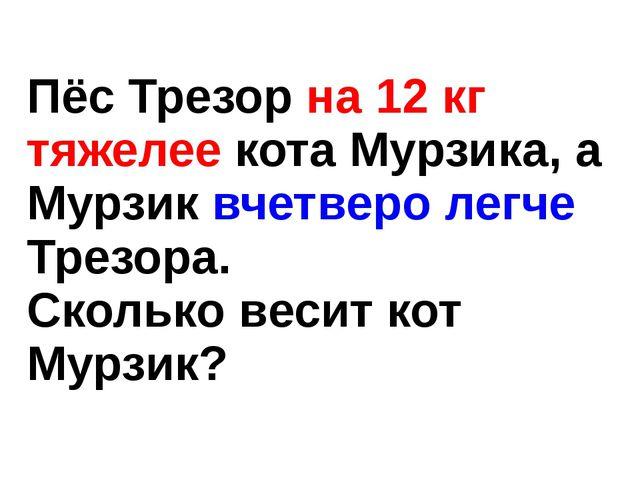 Пёс Трезор на 12 кг тяжелее кота Мурзика, а Мурзик вчетверо легче Трезора. Ск...