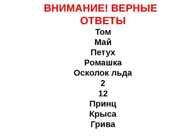 ВНИМАНИЕ! ВЕРНЫЕ ОТВЕТЫ Том Май Петух Ромашка Осколок льда 2 12 Принц Крыса...