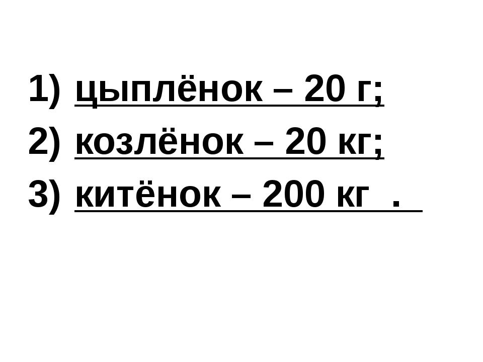цыплёнок – 20 г; козлёнок – 20 кг; китёнок – 200 кг .