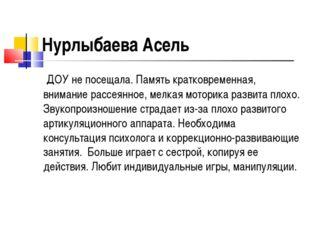 Нурлыбаева Асель ДОУ не посещала. Память кратковременная, внимание рассеянное