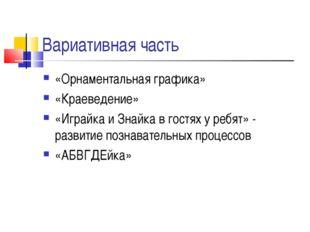 Вариативная часть «Орнаментальная графика» «Краеведение» «Играйка и Знайка в
