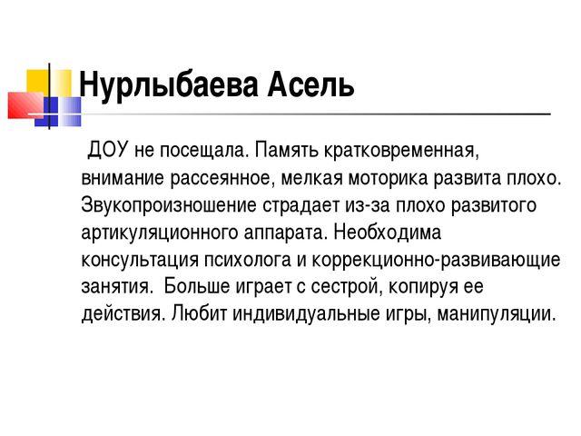 Нурлыбаева Асель ДОУ не посещала. Память кратковременная, внимание рассеянное...