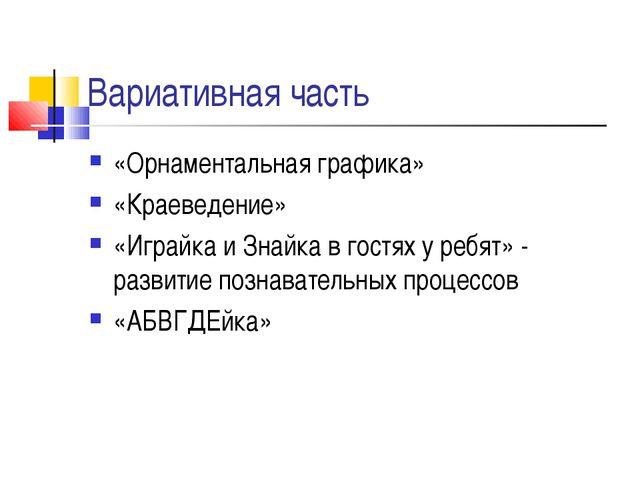 Вариативная часть «Орнаментальная графика» «Краеведение» «Играйка и Знайка в...