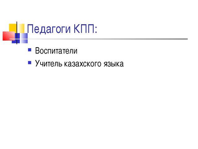 Педагоги КПП: Воспитатели Учитель казахского языка