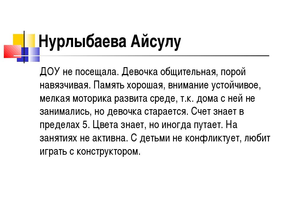 Нурлыбаева Айсулу ДОУ не посещала. Девочка общительная, порой навязчивая. Пам...