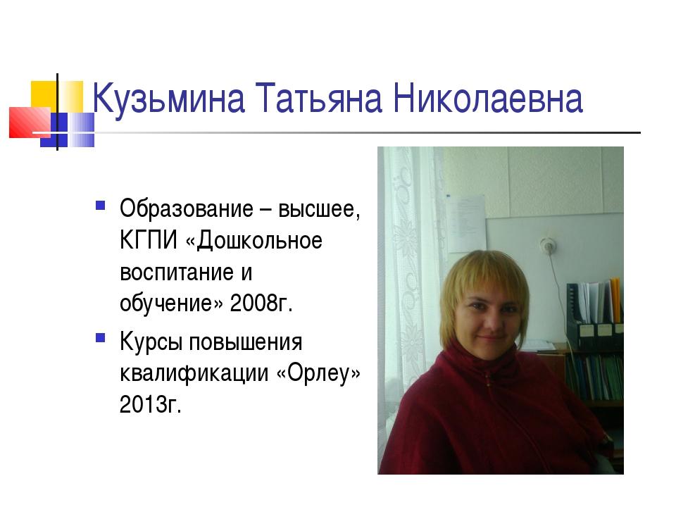 Кузьмина Татьяна Николаевна Образование – высшее, КГПИ «Дошкольное воспитание...