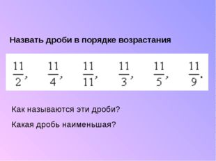 Назвать дроби в порядке возрастания Как называются эти дроби? Какая дробь наи