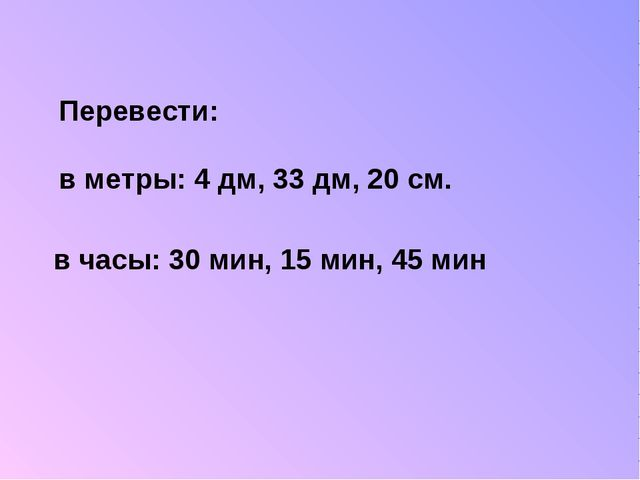Перевести: в метры: 4 дм, 33 дм, 20 см. в часы: 30 мин, 15 мин, 45 мин