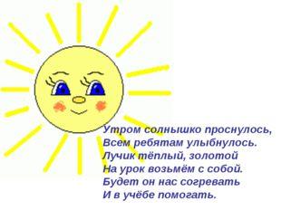 Утром солнышко проснулось, Всем ребятам улыбнулось. Лучик тёплый, золотой На
