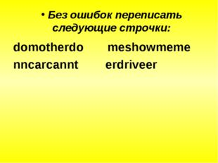 Без ошибок переписать следующие строчки: domotherdo meshowmeme nncarcannt er
