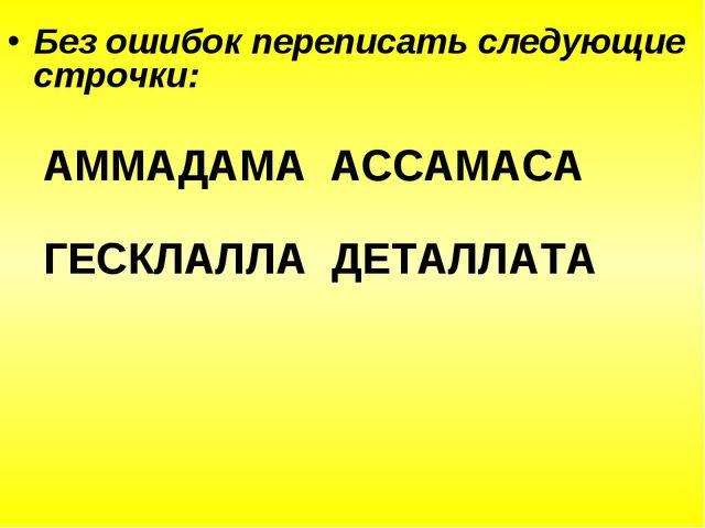 Без ошибок переписать следующие строчки: АММАДАМА АССАМАСА ГЕСКЛАЛЛА ДЕТАЛЛАТА