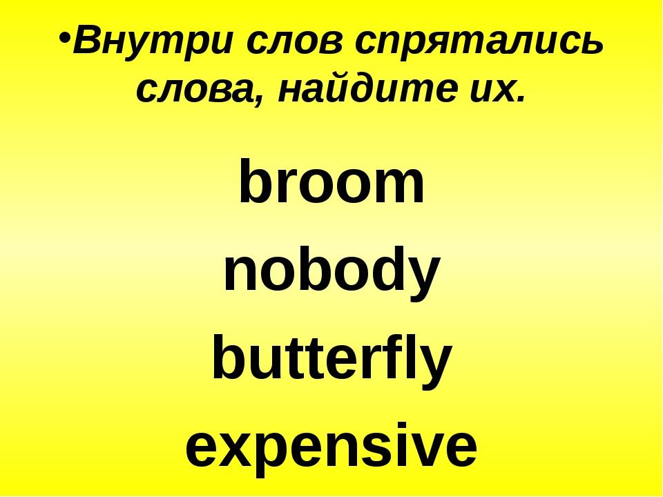 Внутри слов спрятались слова, найдите их. broom nobody butterfly expensive