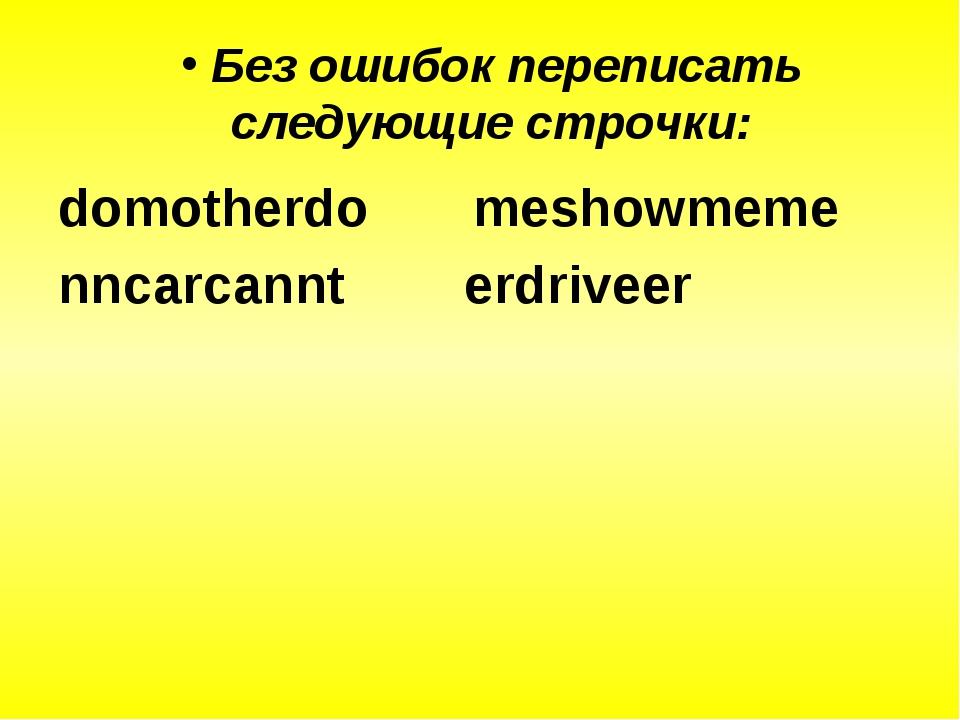 Без ошибок переписать следующие строчки: domotherdo meshowmeme nncarcannt er...