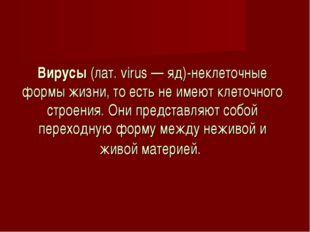 Вирусы (лат. virus — яд)-неклеточные формы жизни, то есть не имеют клеточного