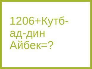 1206+Кутб-ад-дин Айбек=?