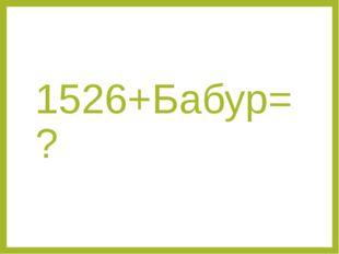 1526+Бабур=?