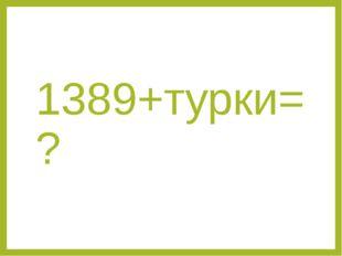 1389+турки=?