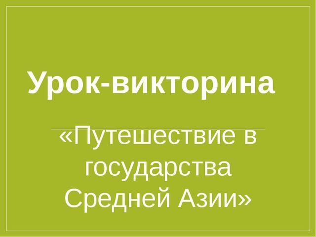 Урок-викторина «Путешествие в государства Средней Азии»