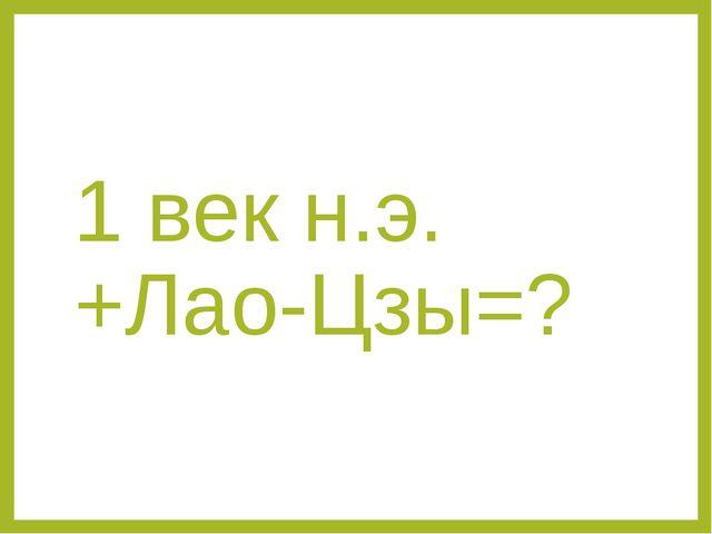 1 век н.э.+Лао-Цзы=?