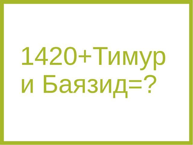 1420+Тимур и Баязид=?
