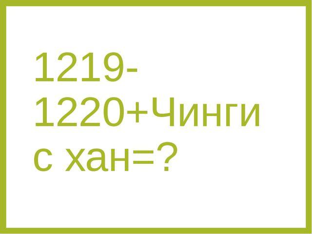 1219-1220+Чингис хан=?