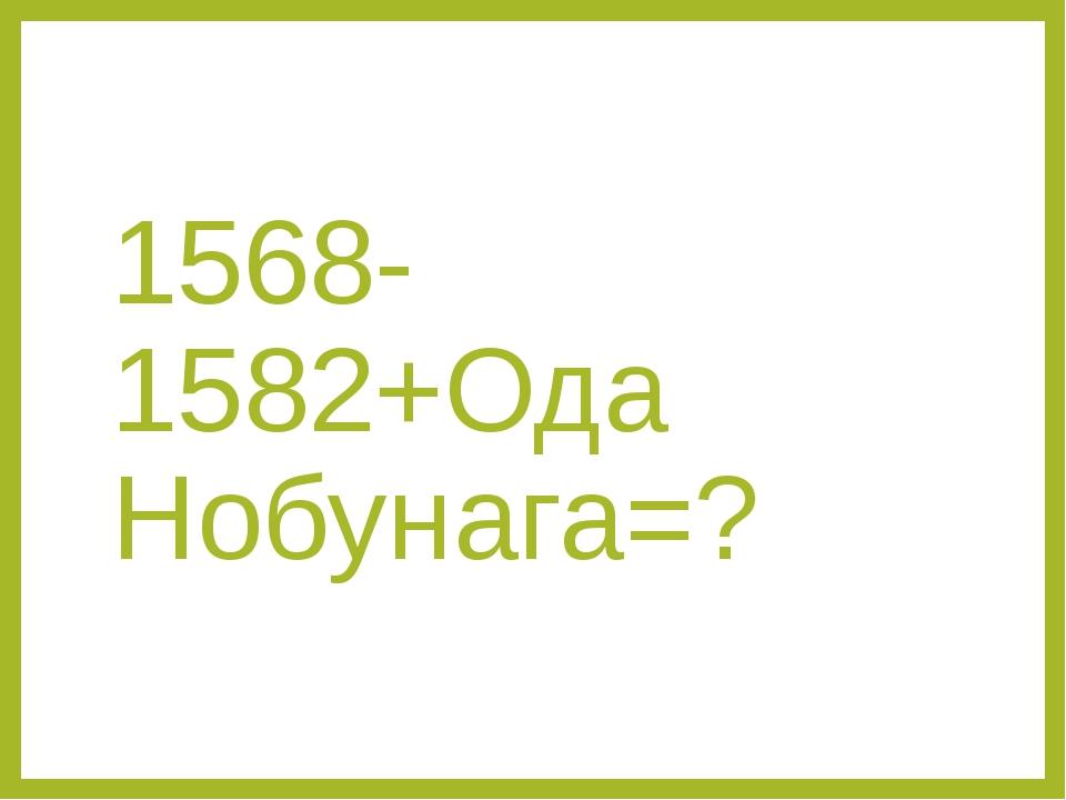 1568-1582+Ода Нобунага=?