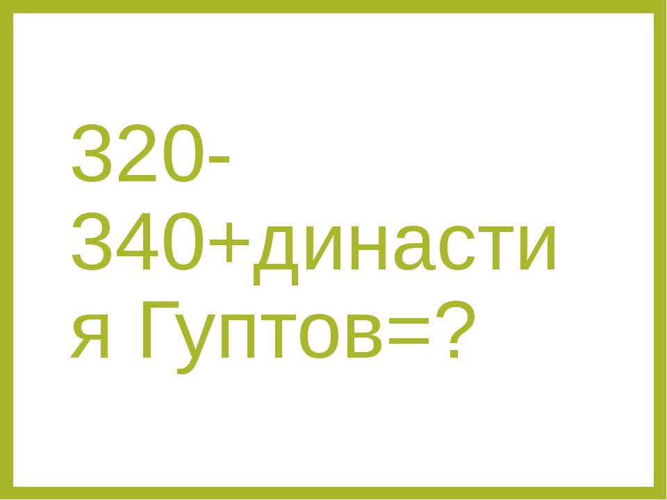 320-340+династия Гуптов=?