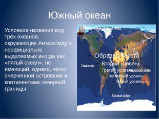 Южный океан Условное название вод трёх океанов, окружающих Антарктиду и неофи