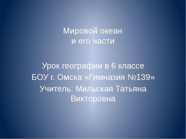 Мировой океан и его части Урок географии в 6 классе БОУ г. Омска «Гимназия №...