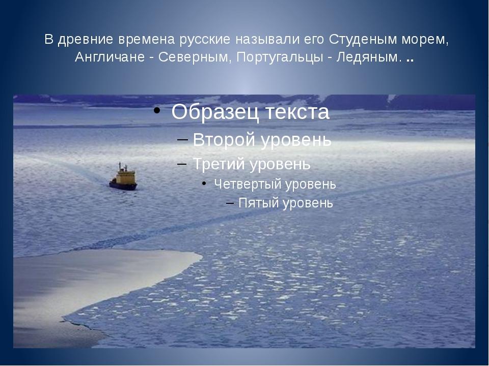В древние временарусские называли его Студеным морем, Англичане -Северным,...