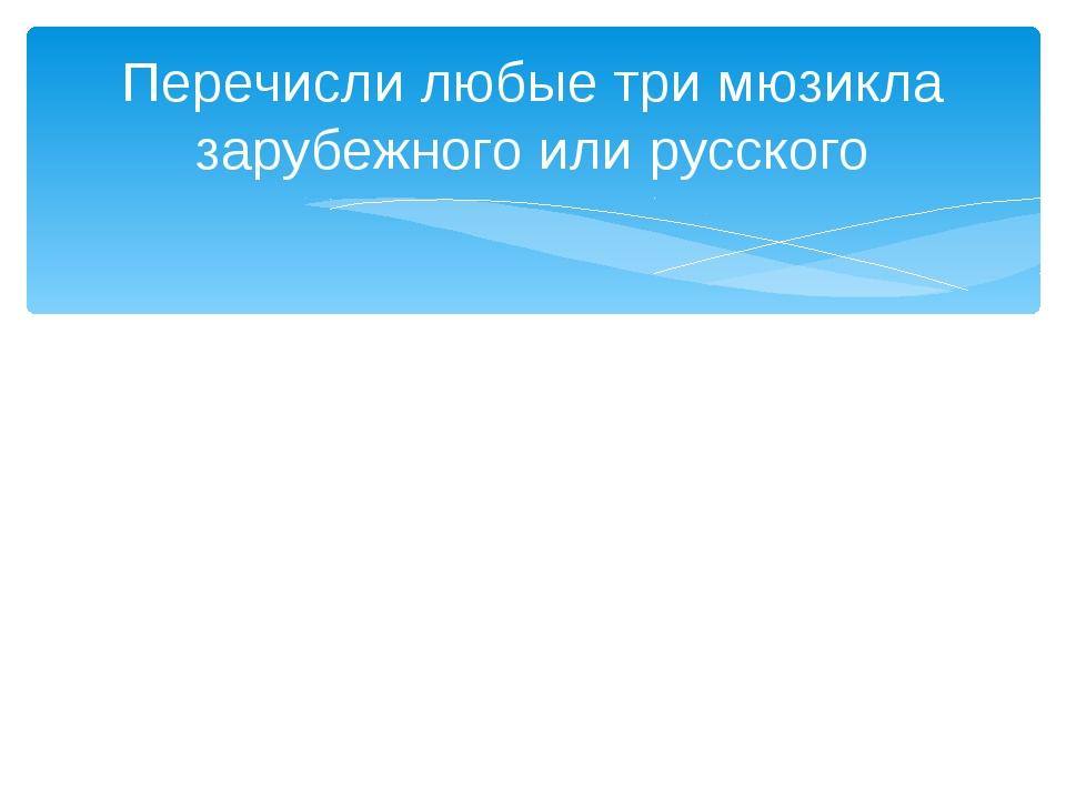 Перечисли любые три мюзикла зарубежного или русского