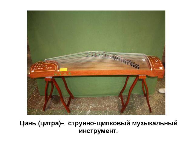 Цинь (цитра)– струнно-щипковый музыкальный инструмент.