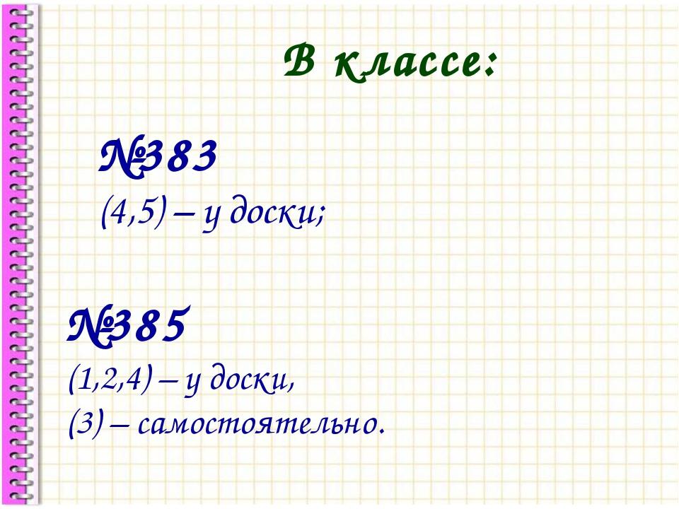 В классе: №383 (4,5) – у доски; №385 (1,2,4) – у доски, (3) – самостоятельно.