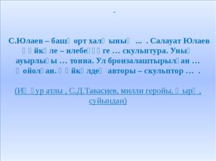 С.Юлаев – башҡорт халҡының ... . Салауат Юлаев һәйкәле – илебеҙҙәге … скульп