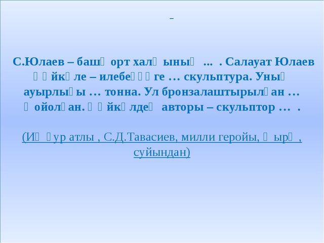 С.Юлаев – башҡорт халҡының ... . Салауат Юлаев һәйкәле – илебеҙҙәге … скульп...