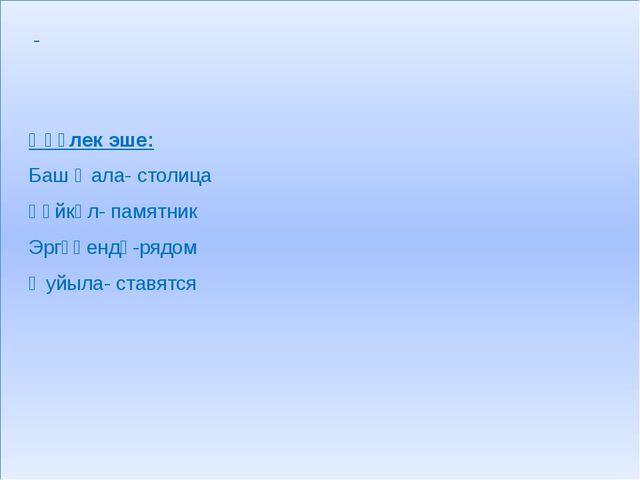 Һүҙлек эше: Баш ҡала- столица Һәйкәл- памятник Эргәһендә-рядом Ҡуйыла- ставя...