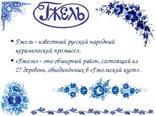 Гжель - известный русский народный керамический промысел. «Гжель»- это обшир