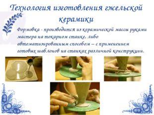 Технология изготовления гжельской керамики Формовка - производится из керамич