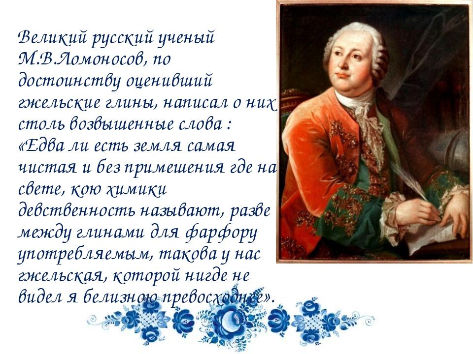 Великий русский ученый М.В.Ломоносов, по достоинству оценивший гжельские глин...