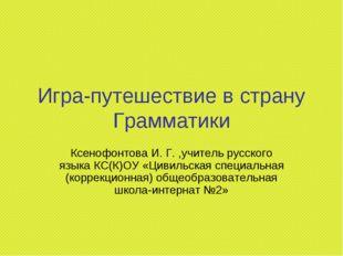 Игра-путешествие в страну Грамматики Ксенофонтова И. Г. ,учитель русского язы