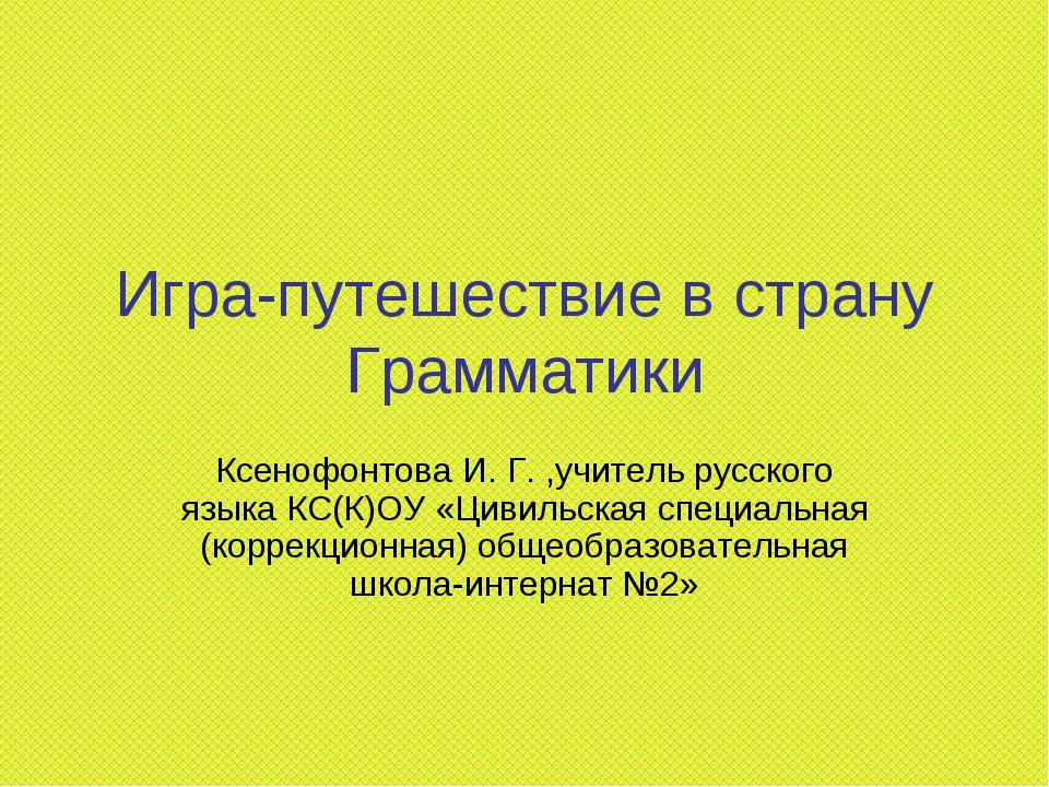 Игра-путешествие в страну Грамматики Ксенофонтова И. Г. ,учитель русского язы...