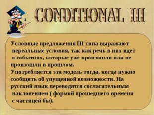 Условные предложения III типа выражают нереальные условия, так как речь в них