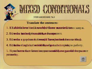 УПРАЖНЕНИЕ №3 Translate the sentences: 1.Если бы я не любила его, я бы не
