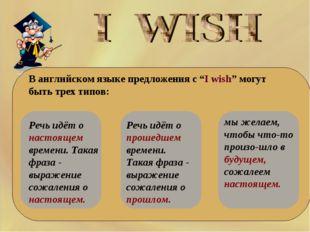 """В английском языке предложения с """"I wish"""" могут быть трех типов: Речь идё"""