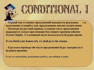 Первый тип условных предложений называется реальным, т.к. выполнение условий