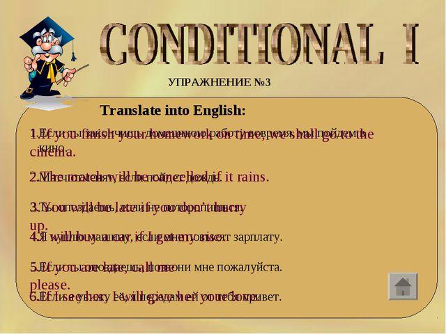 УПРАЖНЕНИЕ №3 Translate into English: 1.Если ты закончишь домашнюю работу вов...